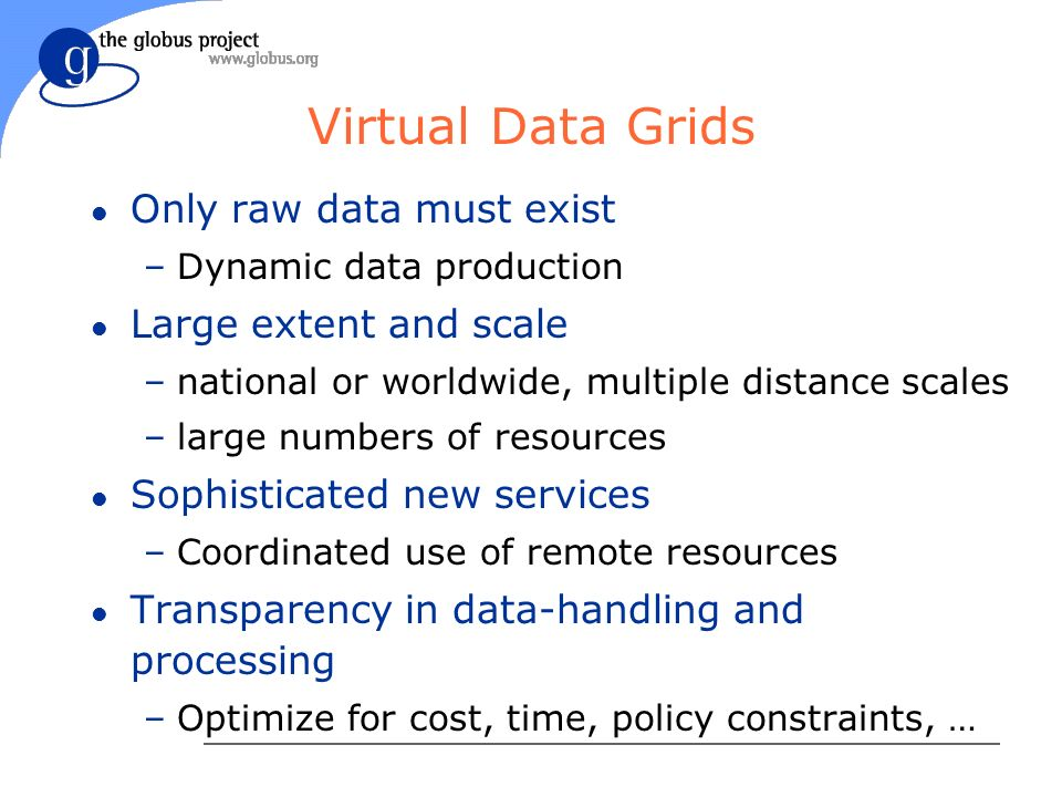 Virtual Data Grids l Only raw data must exist –Dynamic data production l Large extent and scale –national or worldwide, multiple distance scales –large numbers of resources l Sophisticated new services –Coordinated use of remote resources l Transparency in data-handling and processing –Optimize for cost, time, policy constraints, …