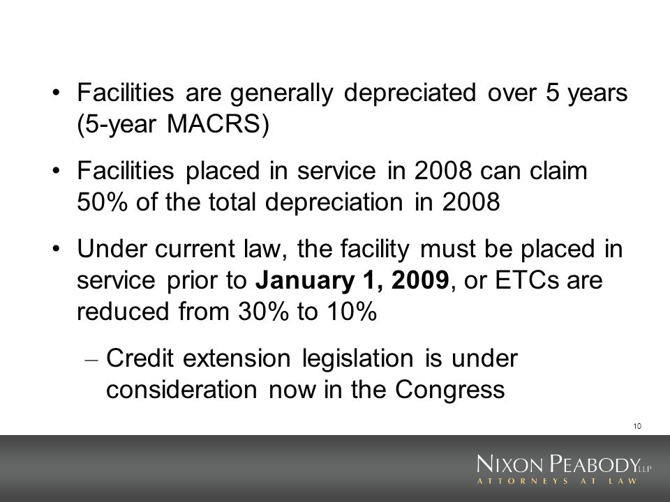 10 Facilities are generally depreciated over 5 years (5-year MACRS) Facilities placed in service in 2008 can claim 50% of the total depreciation in 2008 Under current law, the facility must be placed in service prior to January 1, 2009, or ETCs are reduced from 30% to 10% – Credit extension legislation is under consideration now in the Congress