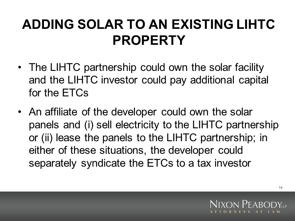 14 ADDING SOLAR TO AN EXISTING LIHTC PROPERTY The LIHTC partnership could own the solar facility and the LIHTC investor could pay additional capital for the ETCs An affiliate of the developer could own the solar panels and (i) sell electricity to the LIHTC partnership or (ii) lease the panels to the LIHTC partnership; in either of these situations, the developer could separately syndicate the ETCs to a tax investor