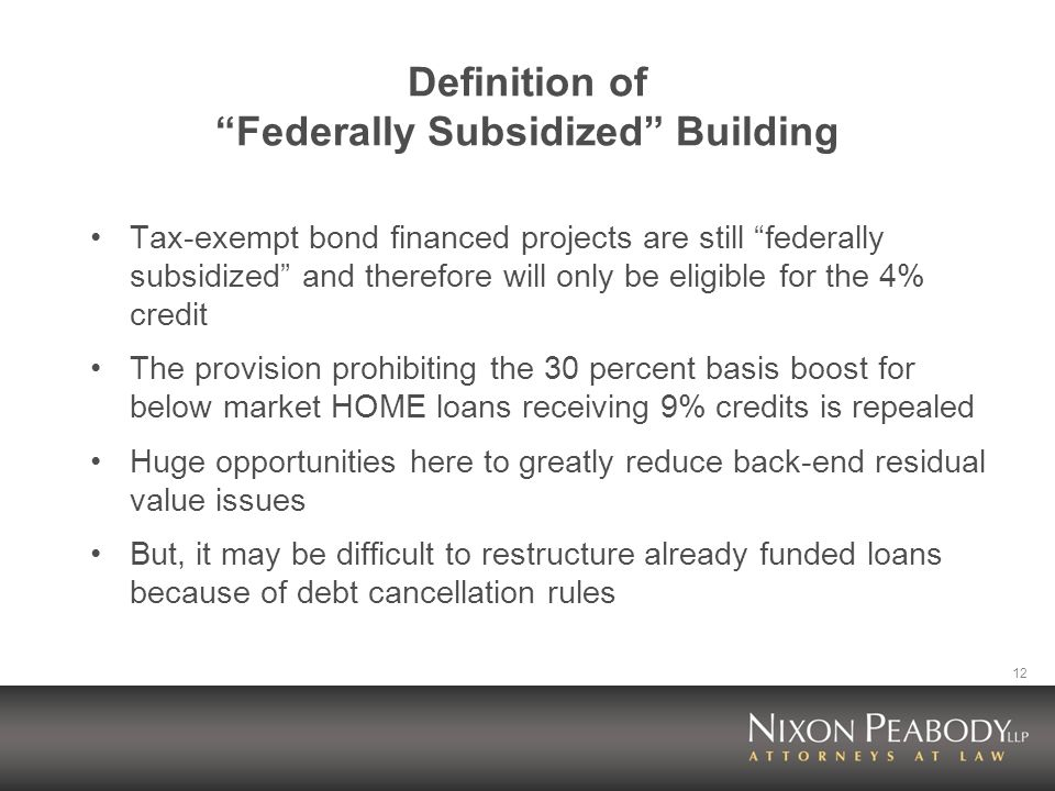 12 Definition of Federally Subsidized Building Tax-exempt bond financed projects are still federally subsidized and therefore will only be eligible for the 4% credit The provision prohibiting the 30 percent basis boost for below market HOME loans receiving 9% credits is repealed Huge opportunities here to greatly reduce back-end residual value issues But, it may be difficult to restructure already funded loans because of debt cancellation rules
