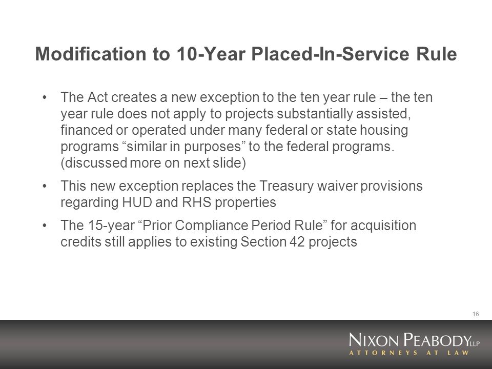 16 Modification to 10-Year Placed-In-Service Rule The Act creates a new exception to the ten year rule – the ten year rule does not apply to projects substantially assisted, financed or operated under many federal or state housing programs similar in purposes to the federal programs.