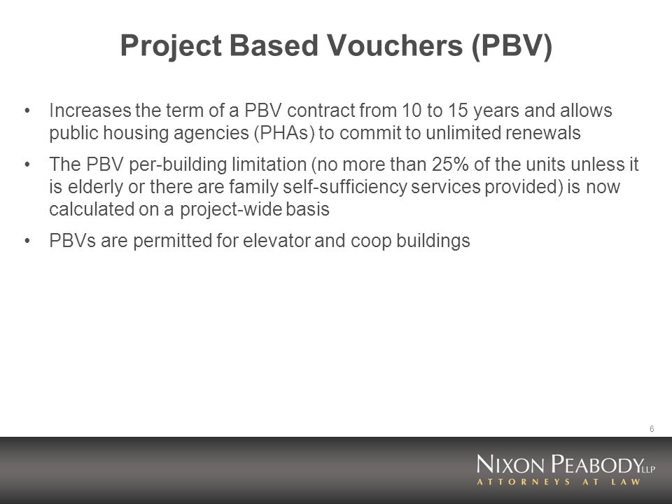6 Project Based Vouchers (PBV) Increases the term of a PBV contract from 10 to 15 years and allows public housing agencies (PHAs) to commit to unlimited renewals The PBV per-building limitation (no more than 25% of the units unless it is elderly or there are family self-sufficiency services provided) is now calculated on a project-wide basis PBVs are permitted for elevator and coop buildings