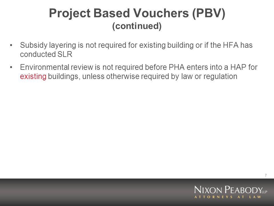 7 Project Based Vouchers (PBV) (continued) Subsidy layering is not required for existing building or if the HFA has conducted SLR Environmental review is not required before PHA enters into a HAP for existing buildings, unless otherwise required by law or regulation