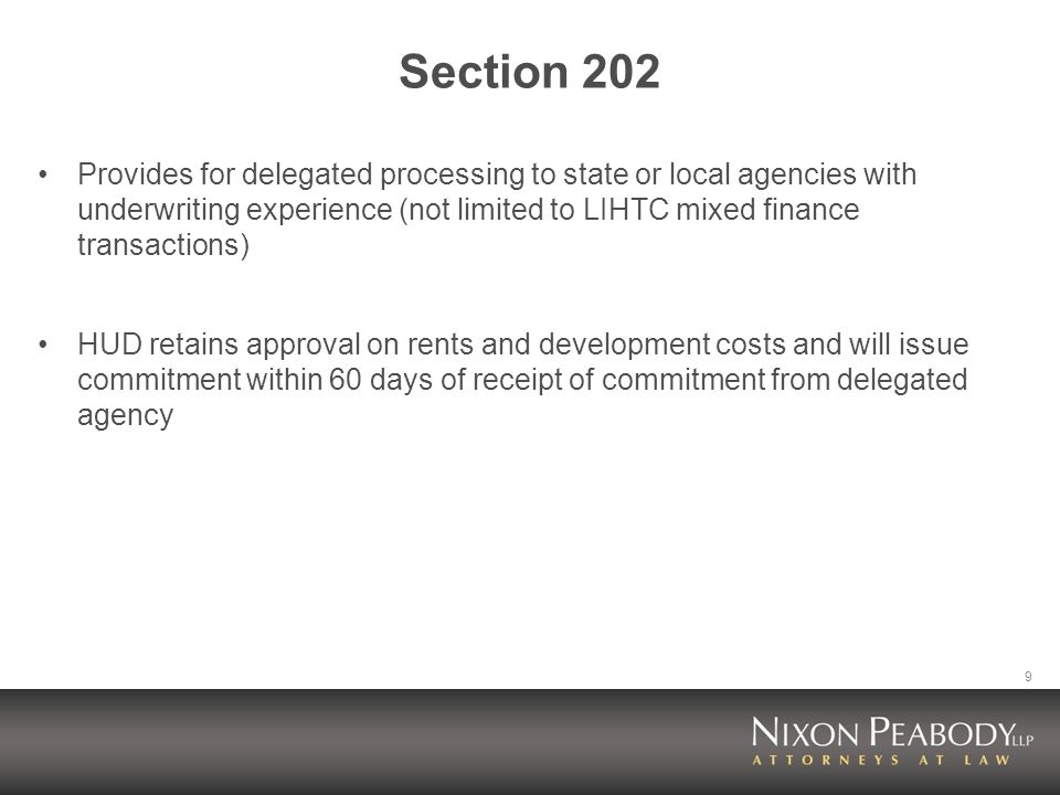 9 Section 202 Provides for delegated processing to state or local agencies with underwriting experience (not limited to LIHTC mixed finance transactions) HUD retains approval on rents and development costs and will issue commitment within 60 days of receipt of commitment from delegated agency