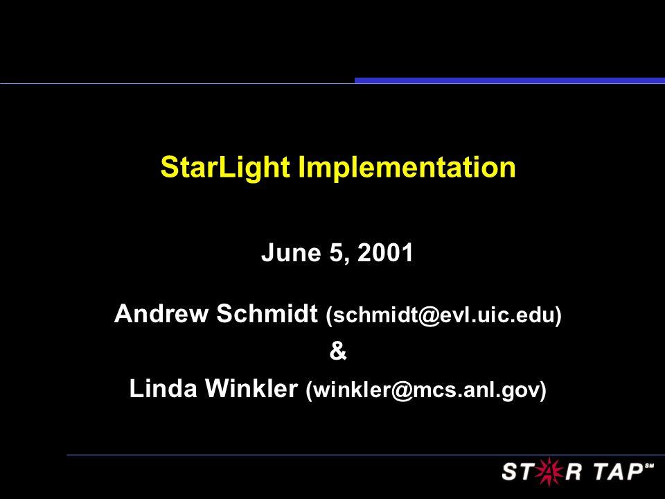 StarLight Implementation June 5, 2001 Andrew Schmidt (schmidt@evl.uic.edu) & Linda Winkler (winkler@mcs.anl.gov)