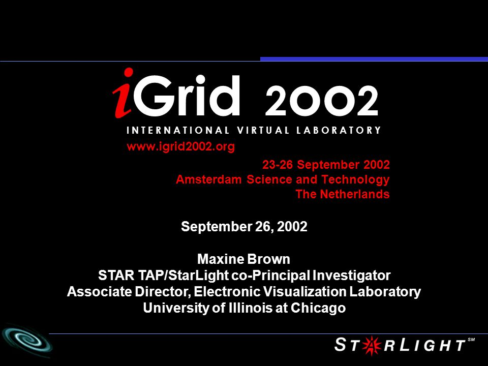23-26 September 2002 Amsterdam Science and Technology The Netherlands September 26, 2002 Maxine Brown STAR TAP/StarLight co-Principal Investigator Associate Director, Electronic Visualization Laboratory University of Illinois at Chicago i Grid 2 oo 2 I N T E R N A T I O N A L V I R T U A L L A B O R A T O R Y
