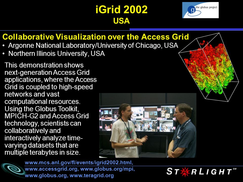 iGrid 2002 USA Collaborative Visualization over the Access Grid Argonne National Laboratory/University of Chicago, USA Northern Illinois University, USA This demonstration shows next-generation Access Grid applications, where the Access Grid is coupled to high-speed networks and vast computational resources.