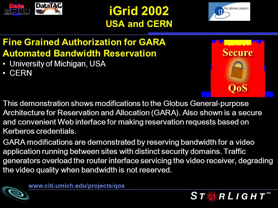 iGrid 2002 USA and CERN Fine Grained Authorization for GARA Automated Bandwidth Reservation University of Michigan, USA CERN   This demonstration shows modifications to the Globus General-purpose Architecture for Reservation and Allocation (GARA).