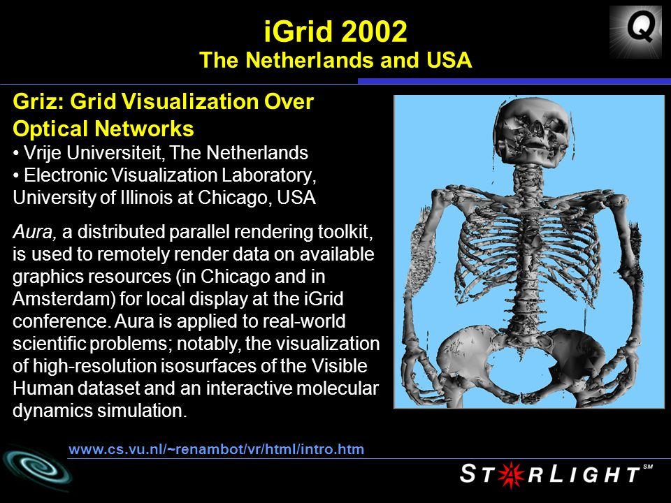 Griz: Grid Visualization Over Optical Networks Vrije Universiteit, The Netherlands Electronic Visualization Laboratory, University of Illinois at Chicago, USA www.cs.vu.nl/~renambot/vr/html/intro.htm iGrid 2002 The Netherlands and USA Aura, a distributed parallel rendering toolkit, is used to remotely render data on available graphics resources (in Chicago and in Amsterdam) for local display at the iGrid conference.