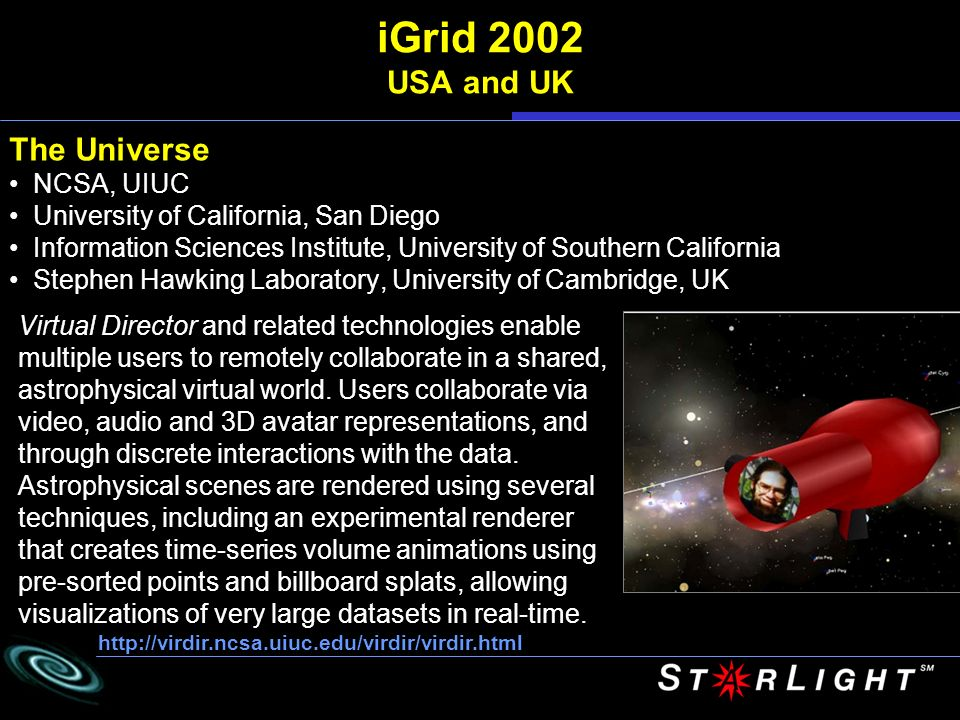 iGrid 2002 USA and UK The Universe NCSA, UIUC University of California, San Diego Information Sciences Institute, University of Southern California Stephen Hawking Laboratory, University of Cambridge, UK   Virtual Director and related technologies enable multiple users to remotely collaborate in a shared, astrophysical virtual world.