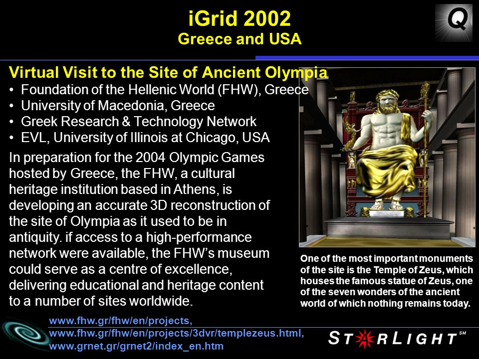 iGrid 2002 Greece and USA Virtual Visit to the Site of Ancient Olympia Foundation of the Hellenic World (FHW), Greece University of Macedonia, Greece Greek Research & Technology Network EVL, University of Illinois at Chicago, USA In preparation for the 2004 Olympic Games hosted by Greece, the FHW, a cultural heritage institution based in Athens, is developing an accurate 3D reconstruction of the site of Olympia as it used to be in antiquity.