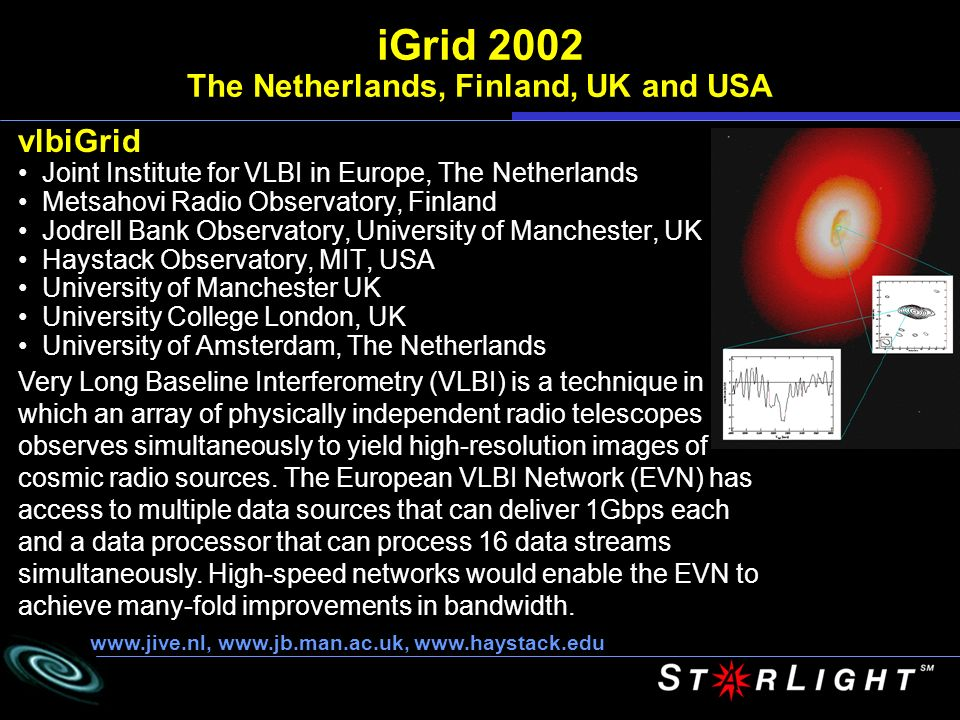 vlbiGrid Joint Institute for VLBI in Europe, The Netherlands Metsahovi Radio Observatory, Finland Jodrell Bank Observatory, University of Manchester, UK Haystack Observatory, MIT, USA University of Manchester UK University College London, UK University of Amsterdam, The Netherlands iGrid 2002 The Netherlands, Finland, UK and USA Very Long Baseline Interferometry (VLBI) is a technique in which an array of physically independent radio telescopes observes simultaneously to yield high-resolution images of cosmic radio sources.
