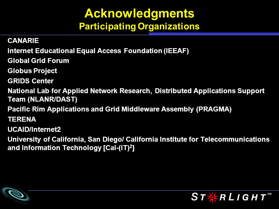 Acknowledgments Participating Organizations CANARIE Internet Educational Equal Access Foundation (IEEAF) Global Grid Forum Globus Project GRIDS Center National Lab for Applied Network Research, Distributed Applications Support Team (NLANR/DAST) Pacific Rim Applications and Grid Middleware Assembly (PRAGMA) TERENA UCAID/Internet2 University of California, San Diego/ California Institute for Telecommunications and Information Technology [Cal-(IT) 2 ]