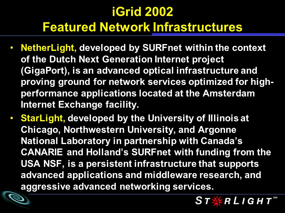 iGrid 2002 Featured Network Infrastructures NetherLight, developed by SURFnet within the context of the Dutch Next Generation Internet project (GigaPort), is an advanced optical infrastructure and proving ground for network services optimized for high- performance applications located at the Amsterdam Internet Exchange facility.