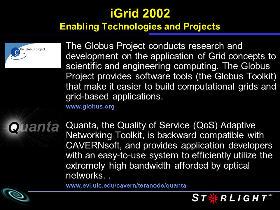 APBioGrid of APBioNet Bio Informatics Centre (BIC) National University of Singapore Kooprime, Singapore Cray, Singapore www.bic.nus.edu.sg, www.bic.nus.edu.sg/biogrid, www.apbionet.org, http://s-star.org/main.htm iGrid 2002 Singapore, Australia and Japan Using BICs APBioGrid (the Asia Pacific Bioinformatics Grid, a collection of networked computational resources) and KOOP testbed technology, biologists can quickly build a complex series of computations and database management activities on top of computational grids to solve real-world problems.