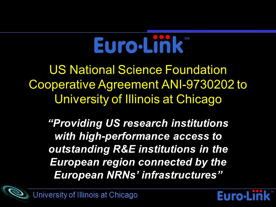 University of Illinois at Chicago US National Science Foundation Cooperative Agreement ANI-9730202 to University of Illinois at Chicago Providing US research institutions with high-performance access to outstanding R&E institutions in the European region connected by the European NRNs infrastructures