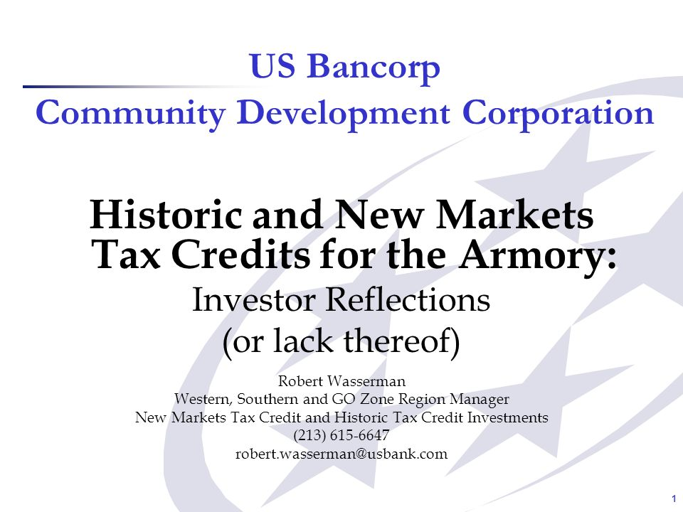 1 US Bancorp Community Development Corporation Historic and New Markets Tax Credits for the Armory: Investor Reflections (or lack thereof) Robert Wasserman Western, Southern and GO Zone Region Manager New Markets Tax Credit and Historic Tax Credit Investments (213) 615-6647 robert.wasserman@usbank.com