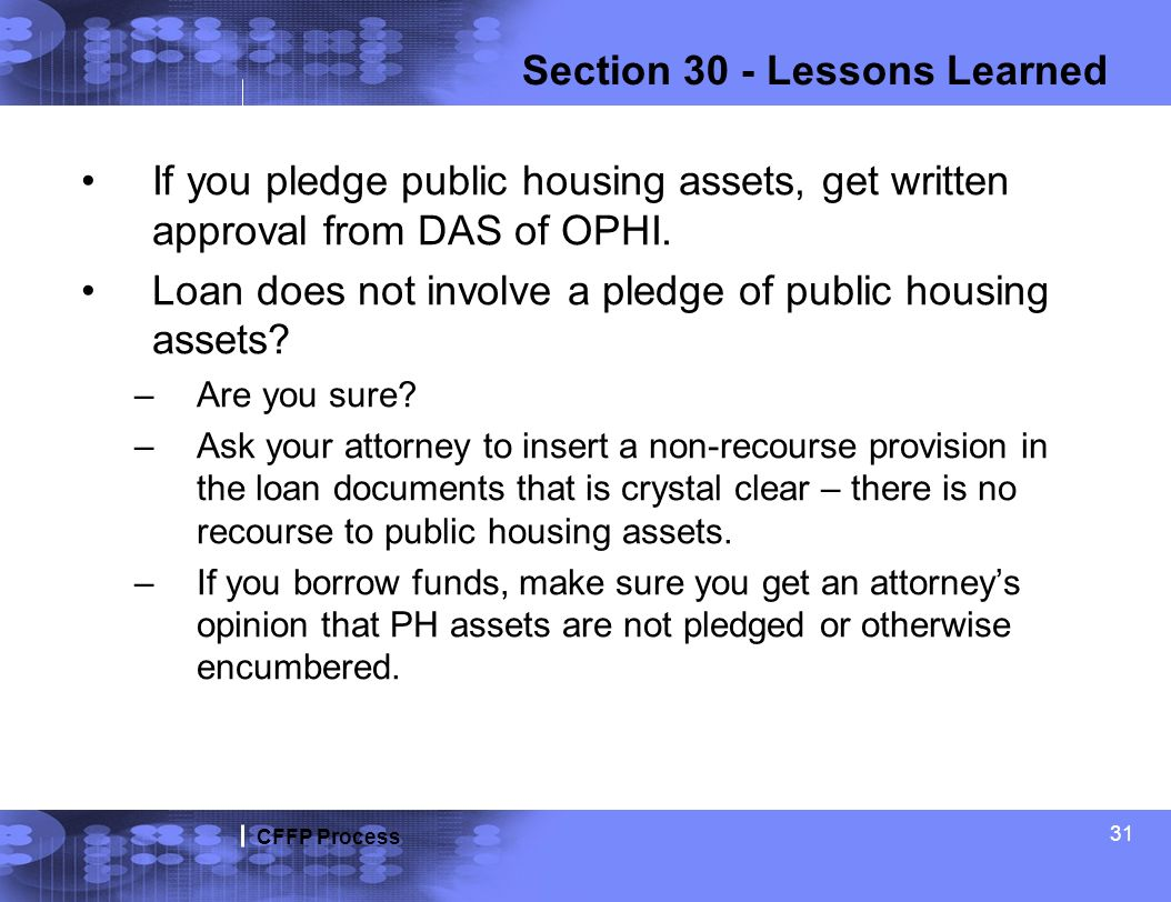 CFFP Process 31 Section 30 - Lessons Learned If you pledge public housing assets, get written approval from DAS of OPHI. Loan does not involve a pledg