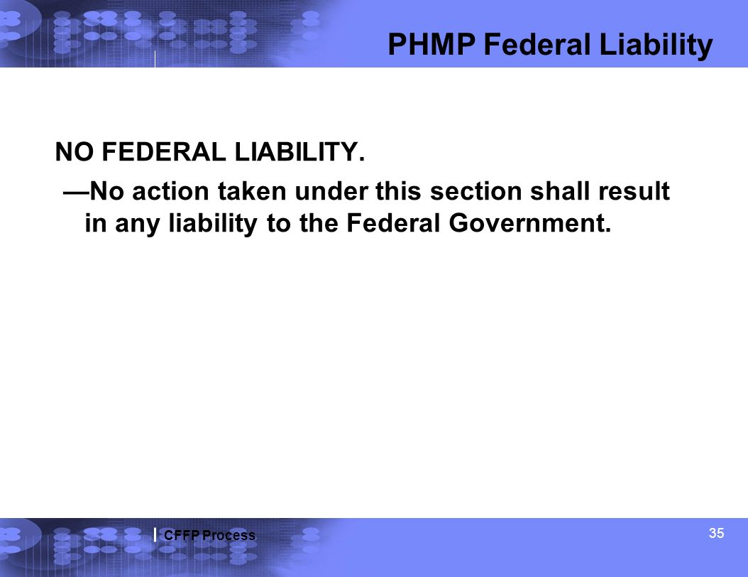 CFFP Process 35 PHMP Federal Liability NO FEDERAL LIABILITY. No action taken under this section shall result in any liability to the Federal Governmen