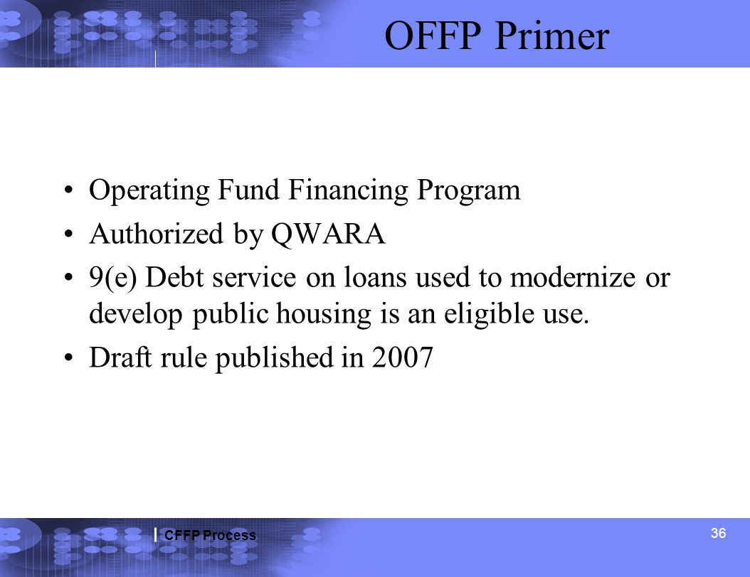 CFFP Process OFFP Primer Operating Fund Financing Program Authorized by QWARA 9(e) Debt service on loans used to modernize or develop public housing i