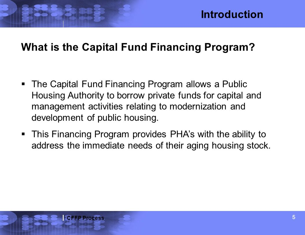 CFFP Process 5 Introduction What is the Capital Fund Financing Program? The Capital Fund Financing Program allows a Public Housing Authority to borrow