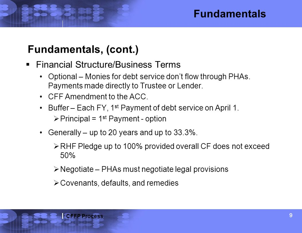 CFFP Process 9 Fundamentals, (cont.) Financial Structure/Business Terms Optional – Monies for debt service dont flow through PHAs. Payments made direc