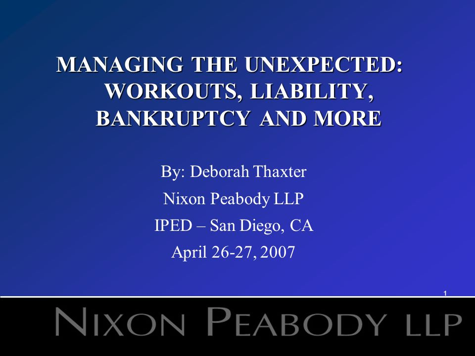 1 MANAGING THE UNEXPECTED: WORKOUTS, LIABILITY, BANKRUPTCY AND MORE By: Deborah Thaxter Nixon Peabody LLP IPED – San Diego, CA April 26-27, 2007