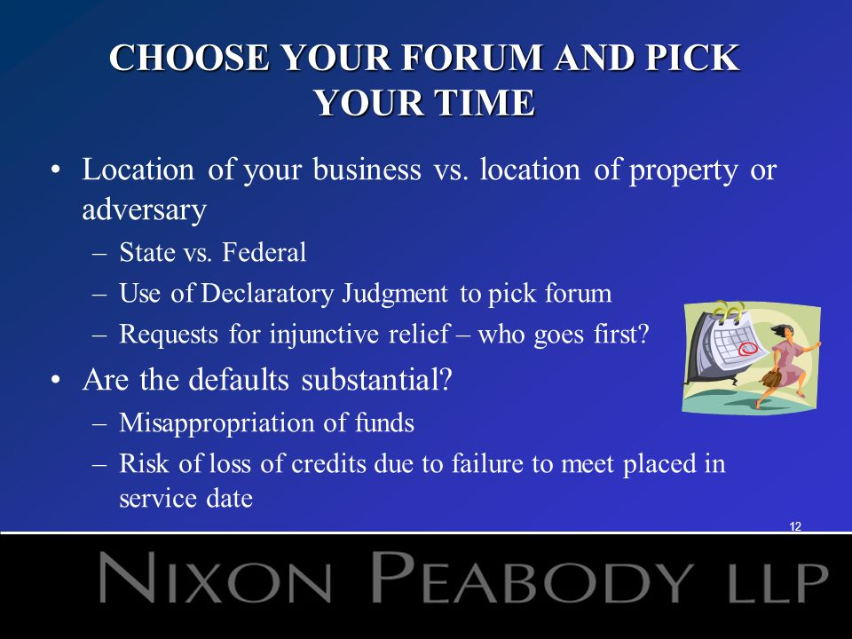 12 CHOOSE YOUR FORUM AND PICK YOUR TIME Location of your business vs. location of property or adversary –State vs. Federal –Use of Declaratory Judgmen