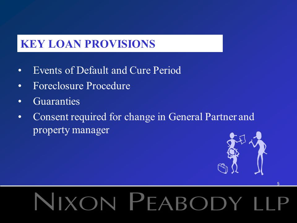 5 Events of Default and Cure Period Foreclosure Procedure Guaranties Consent required for change in General Partner and property manager KEY LOAN PROV