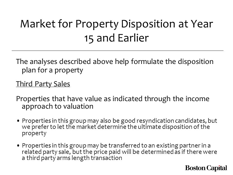 Market for Property Disposition at Year 15 and Earlier The analyses described above help formulate the disposition plan for a property Third Party Sales Properties that have value as indicated through the income approach to valuation Properties in this group may also be good resyndication candidates, but we prefer to let the market determine the ultimate disposition of the property Properties in this group may be transferred to an existing partner in a related party sale, but the price paid will be determined as if there were a third party arms length transaction