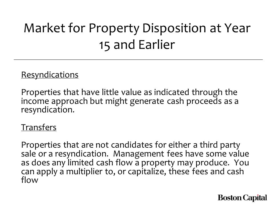 Market for Property Disposition at Year 15 and Earlier Resyndications Properties that have little value as indicated through the income approach but might generate cash proceeds as a resyndication.
