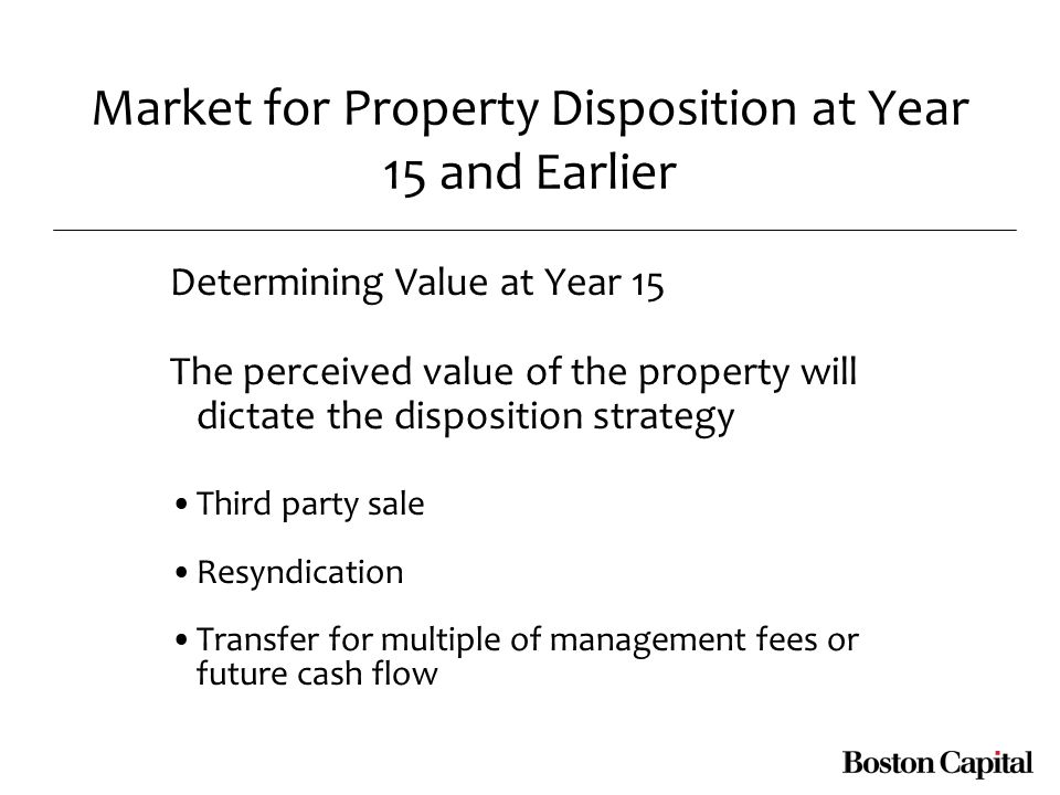 Market for Property Disposition at Year 15 and Earlier Determining Value at Year 15 The perceived value of the property will dictate the disposition strategy Third party sale Resyndication Transfer for multiple of management fees or future cash flow