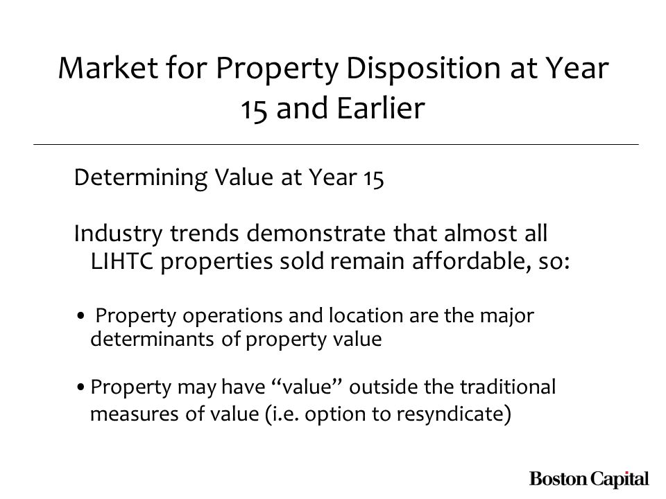 Market for Property Disposition at Year 15 and Earlier Determining Value at Year 15 Industry trends demonstrate that almost all LIHTC properties sold remain affordable, so: Property operations and location are the major determinants of property value Property may have value outside the traditional measures of value (i.e.