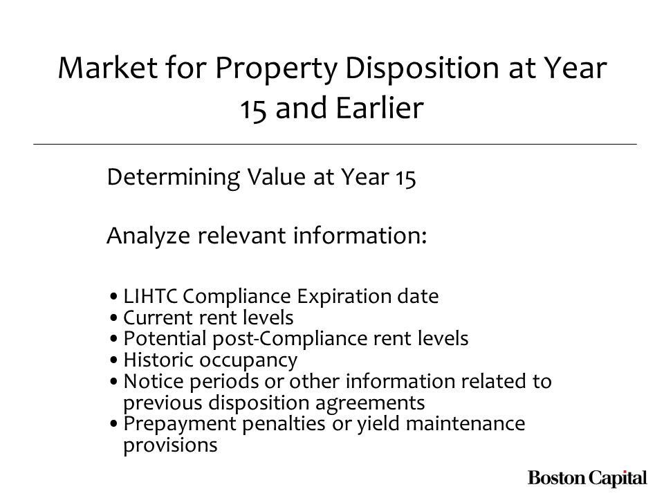 Market for Property Disposition at Year 15 and Earlier Determining Value at Year 15 Analyze relevant information: LIHTC Compliance Expiration date Current rent levels Potential post-Compliance rent levels Historic occupancy Notice periods or other information related to previous disposition agreements Prepayment penalties or yield maintenance provisions