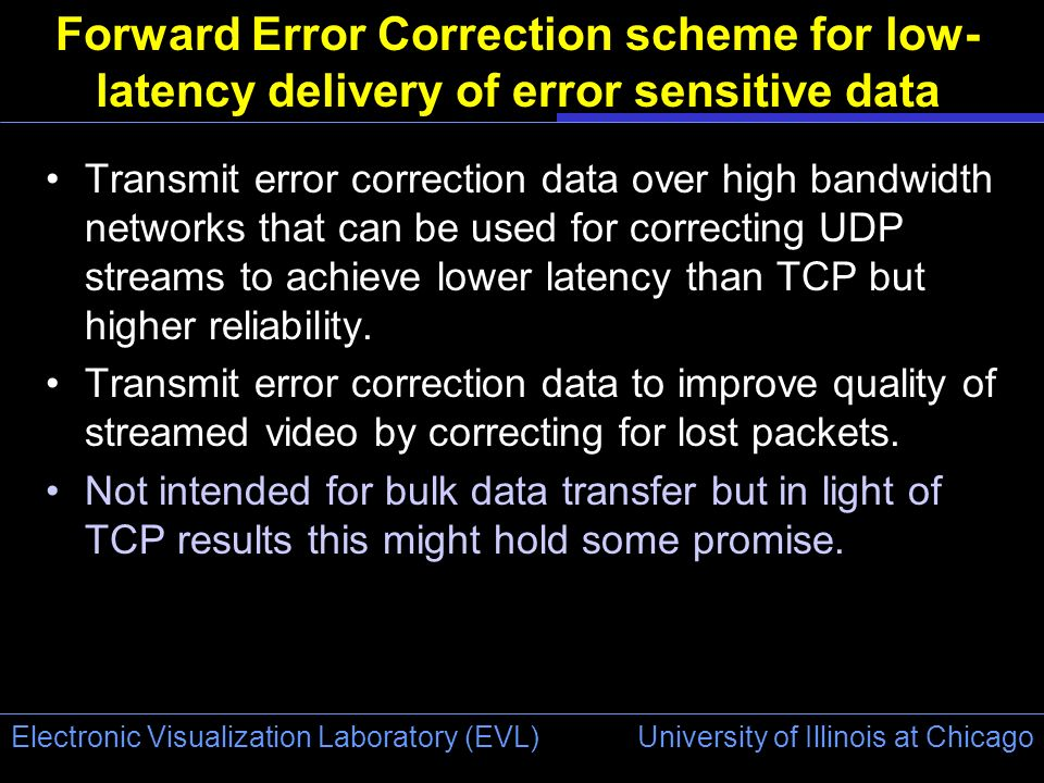 University of Illinois at Chicago Electronic Visualization Laboratory (EVL) Forward Error Correction scheme for low- latency delivery of error sensiti