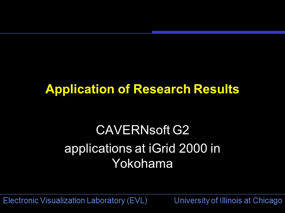 University of Illinois at Chicago Electronic Visualization Laboratory (EVL) Application of Research Results CAVERNsoft G2 applications at iGrid 2000 i
