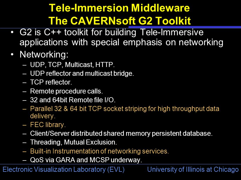 University of Illinois at Chicago Electronic Visualization Laboratory (EVL) Tele-Immersion Middleware The CAVERNsoft G2 Toolkit G2 is C++ toolkit for