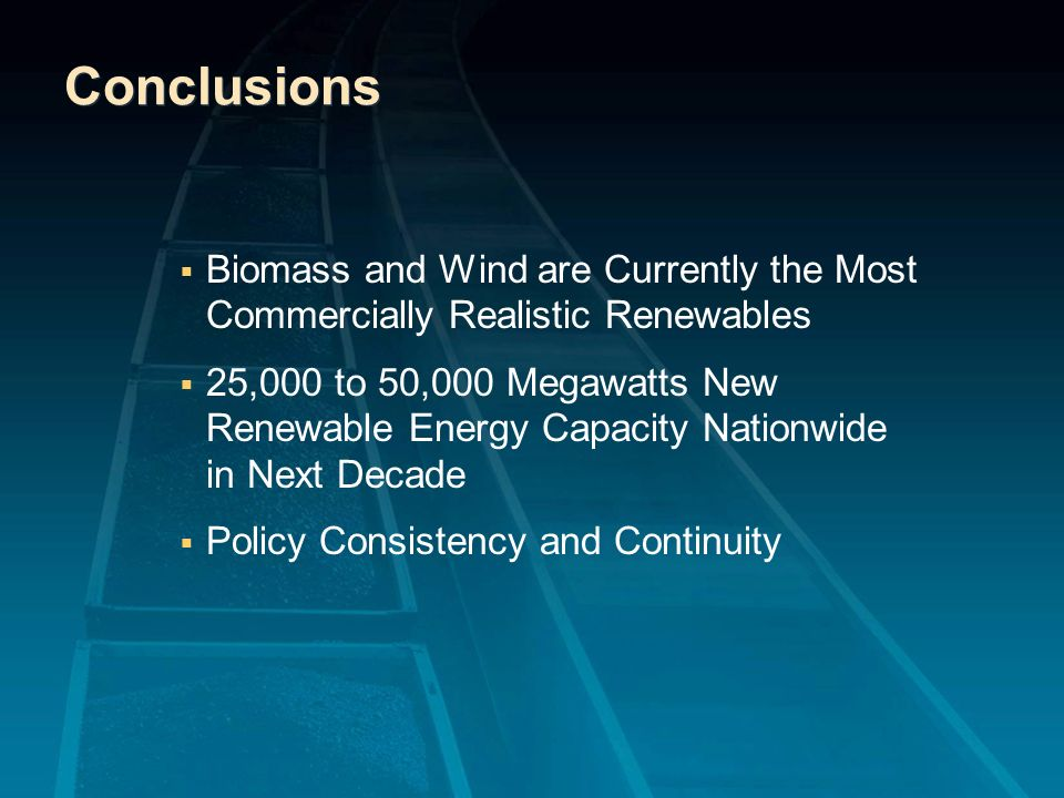 Conclusions Biomass and Wind are Currently the Most Commercially Realistic Renewables 25,000 to 50,000 Megawatts New Renewable Energy Capacity Nationw