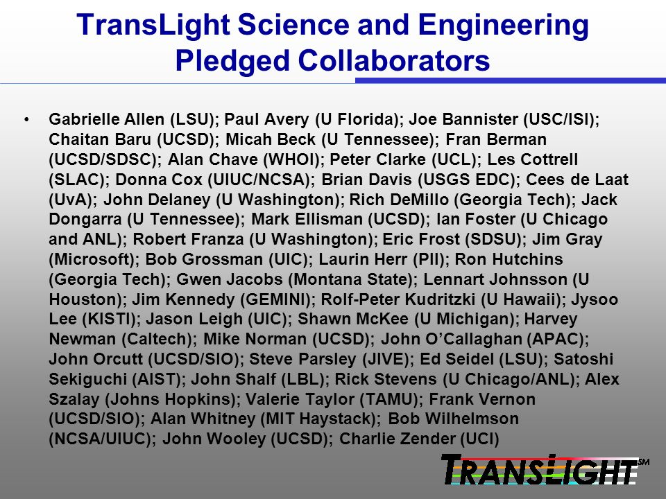 TransLight Science and Engineering Pledged Collaborators Gabrielle Allen (LSU); Paul Avery (U Florida); Joe Bannister (USC/ISI); Chaitan Baru (UCSD); Micah Beck (U Tennessee); Fran Berman (UCSD/SDSC); Alan Chave (WHOI); Peter Clarke (UCL); Les Cottrell (SLAC); Donna Cox (UIUC/NCSA); Brian Davis (USGS EDC); Cees de Laat (UvA); John Delaney (U Washington); Rich DeMillo (Georgia Tech); Jack Dongarra (U Tennessee); Mark Ellisman (UCSD); Ian Foster (U Chicago and ANL); Robert Franza (U Washington); Eric Frost (SDSU); Jim Gray (Microsoft); Bob Grossman (UIC); Laurin Herr (PII); Ron Hutchins (Georgia Tech); Gwen Jacobs (Montana State); Lennart Johnsson (U Houston); Jim Kennedy (GEMINI); Rolf-Peter Kudritzki (U Hawaii); Jysoo Lee (KISTI); Jason Leigh (UIC); Shawn McKee (U Michigan); Harvey Newman (Caltech); Mike Norman (UCSD); John OCallaghan (APAC); John Orcutt (UCSD/SIO); Steve Parsley (JIVE); Ed Seidel (LSU); Satoshi Sekiguchi (AIST); John Shalf (LBL); Rick Stevens (U Chicago/ANL); Alex Szalay (Johns Hopkins); Valerie Taylor (TAMU); Frank Vernon (UCSD/SIO); Alan Whitney (MIT Haystack); Bob Wilhelmson (NCSA/UIUC); John Wooley (UCSD); Charlie Zender (UCI)