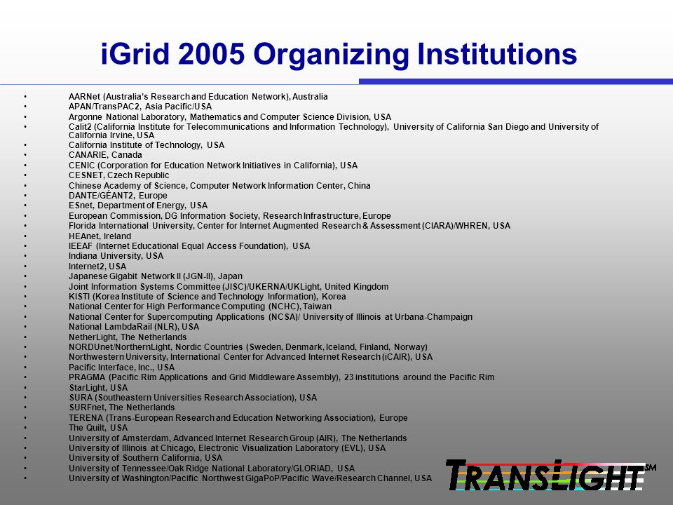 iGrid 2005 Organizing Institutions AARNet (Australias Research and Education Network), Australia APAN/TransPAC2, Asia Pacific/USA Argonne National Laboratory, Mathematics and Computer Science Division, USA Calit2 (California Institute for Telecommunications and Information Technology), University of California San Diego and University of California Irvine, USA California Institute of Technology, USA CANARIE, Canada CENIC (Corporation for Education Network Initiatives in California), USA CESNET, Czech Republic Chinese Academy of Science, Computer Network Information Center, China DANTE/GÉANT2, Europe ESnet, Department of Energy, USA European Commission, DG Information Society, Research Infrastructure, Europe Florida International University, Center for Internet Augmented Research & Assessment (CIARA)/WHREN, USA HEAnet, Ireland IEEAF (Internet Educational Equal Access Foundation), USA Indiana University, USA Internet2, USA Japanese Gigabit Network II (JGN-II), Japan Joint Information Systems Committee (JISC)/UKERNA/UKLight, United Kingdom KISTI (Korea Institute of Science and Technology Information), Korea National Center for High Performance Computing (NCHC), Taiwan National Center for Supercomputing Applications (NCSA)/ University of Illinois at Urbana-Champaign National LambdaRail (NLR), USA NetherLight, The Netherlands NORDUnet/NorthernLight, Nordic Countries (Sweden, Denmark, Iceland, Finland, Norway) Northwestern University, International Center for Advanced Internet Research (iCAIR), USA Pacific Interface, Inc., USA PRAGMA (Pacific Rim Applications and Grid Middleware Assembly), 23 institutions around the Pacific Rim StarLight, USA SURA (Southeastern Universities Research Association), USA SURFnet, The Netherlands TERENA (Trans-European Research and Education Networking Association), Europe The Quilt, USA University of Amsterdam, Advanced Internet Research Group (AIR), The Netherlands University of Illinois at Chicago, Electronic Visualization Laboratory (EVL), USA University of Southern California, USA University of Tennessee/Oak Ridge National Laboratory/GLORIAD, USA University of Washington/Pacific Northwest GigaPoP/Pacific Wave/Research Channel, USA