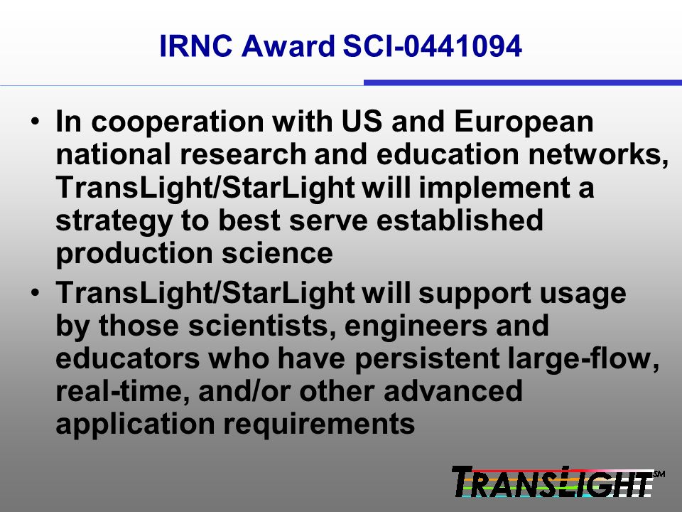 IRNC Award SCI In cooperation with US and European national research and education networks, TransLight/StarLight will implement a strategy to best serve established production science TransLight/StarLight will support usage by those scientists, engineers and educators who have persistent large-flow, real-time, and/or other advanced application requirements