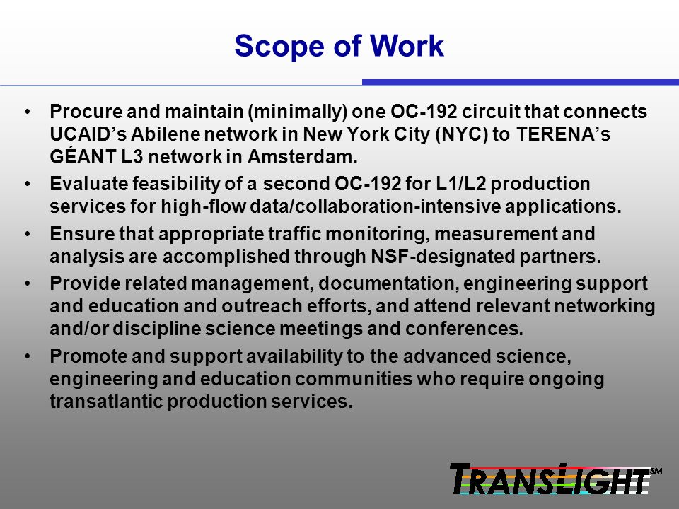 Scope of Work Procure and maintain (minimally) one OC-192 circuit that connects UCAIDs Abilene network in New York City (NYC) to TERENAs GÉANT L3 network in Amsterdam.