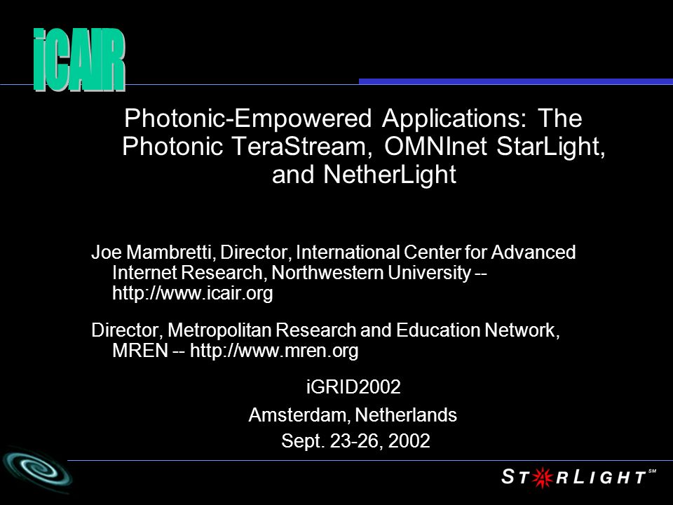 Photonic-Empowered Applications: The Photonic TeraStream, OMNInet StarLight, and NetherLight Joe Mambretti, Director, International Center for Advance