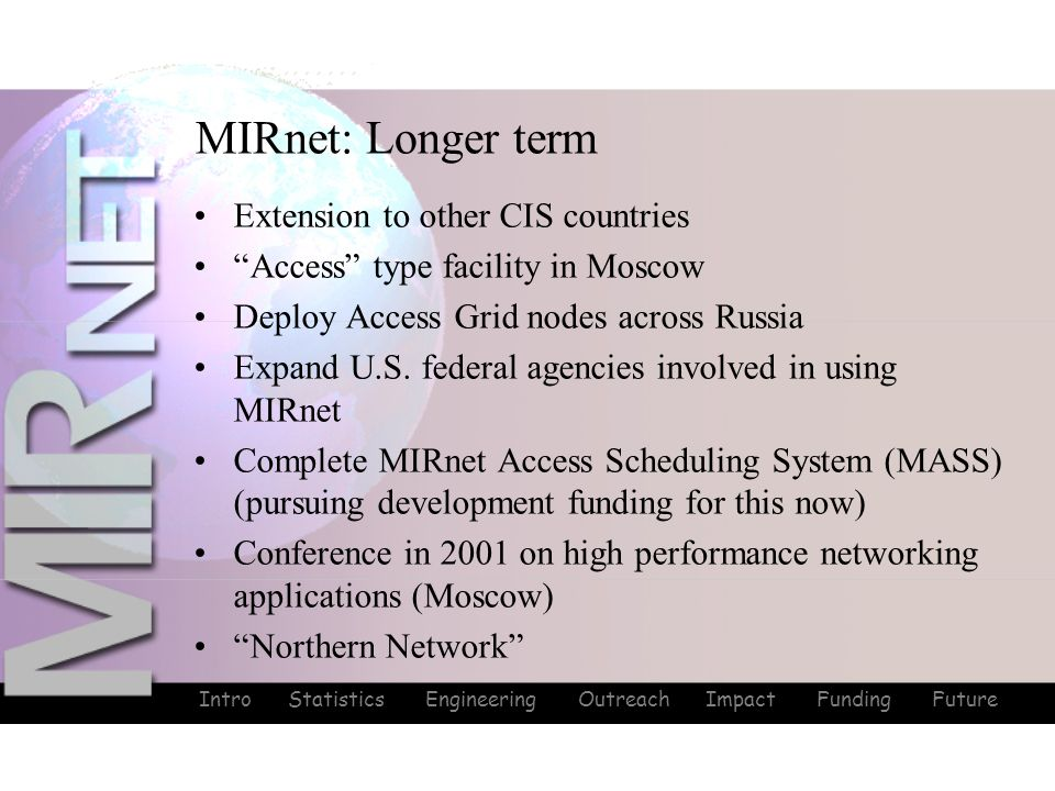 Intro Statistics Engineering Outreach Impact Funding Future MIRnet: Longer term Extension to other CIS countries Access type facility in Moscow Deploy Access Grid nodes across Russia Expand U.S.