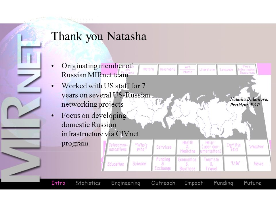 Intro Statistics Engineering Outreach Impact Funding Future Thank you Natasha Intro Originating member of Russian MIRnet team Worked with US staff for 7 years on several US-Russian networking projects Focus on developing domestic Russian infrastructure via CIVnet program Natasha Bulashova, President, F&P