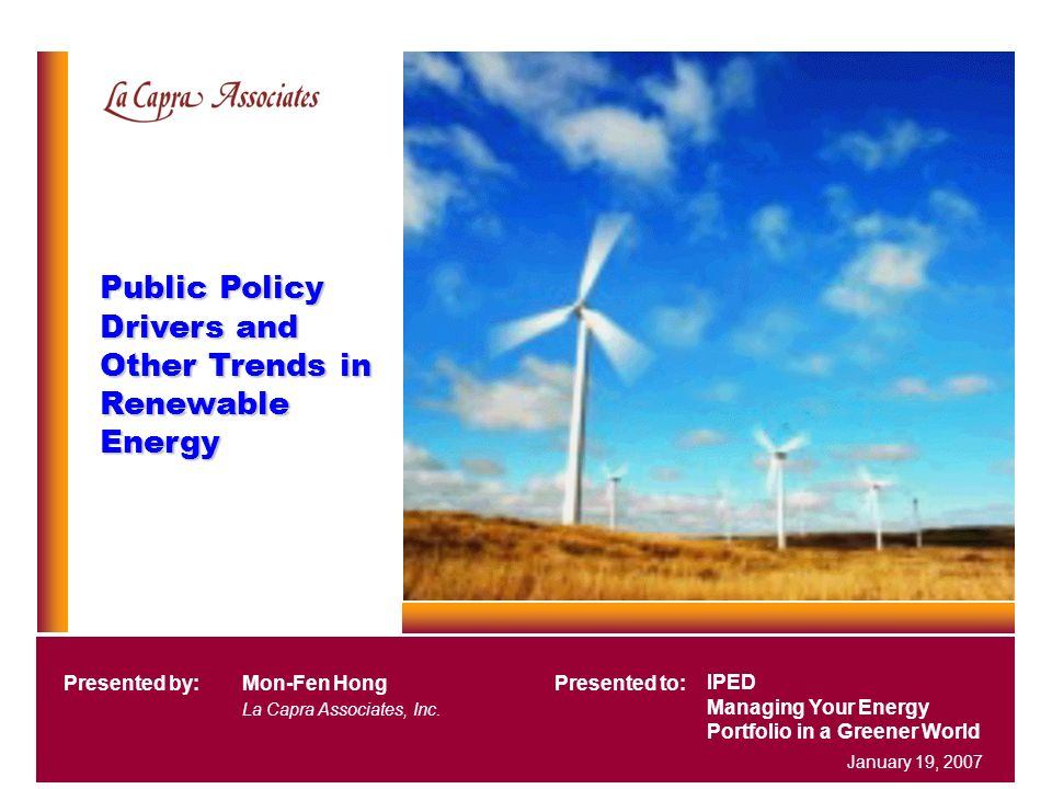 Public Policy Drivers and Other Trends in Renewable Energy IPED Managing Your Energy Portfolio in a Greener World Presented by:Mon-Fen Hong La Capra A