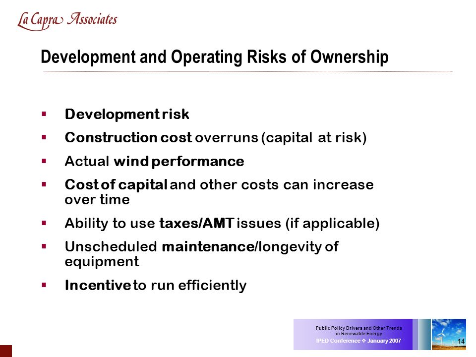 Public Policy Drivers and Other Trends in Renewable Energy IPED Conference January 2007 14 Development and Operating Risks of Ownership Development ri