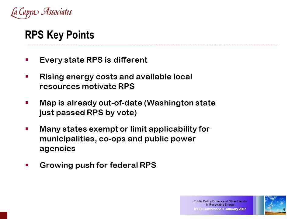 Public Policy Drivers and Other Trends in Renewable Energy IPED Conference January 2007 4 RPS Key Points Every state RPS is different Rising energy co