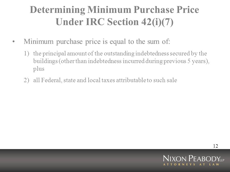 12 Determining Minimum Purchase Price Under IRC Section 42(i)(7) Minimum purchase price is equal to the sum of: 1)the principal amount of the outstand