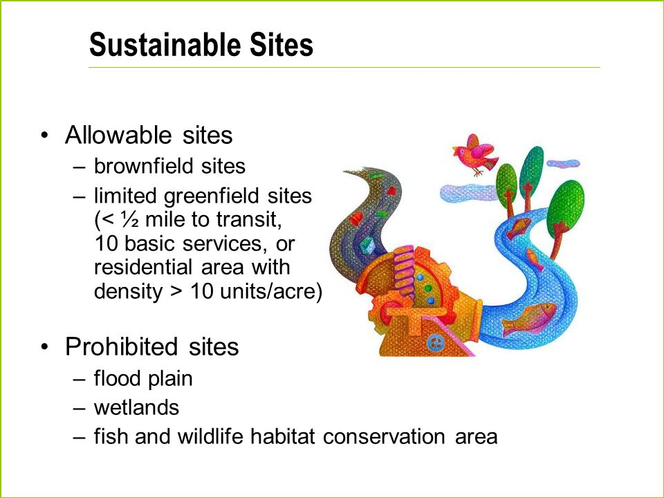 Sustainable Sites Allowable sites –brownfield sites –limited greenfield sites ( 10 units/acre) Prohibited sites –flood plain –wetlands –fish and wildl